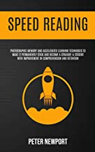 Speed Reading: Photographic Memory And Accelerated Learning Techniques To Make It Permanently Stick And Become A Straight-A Student With Improvement In Comprehension And Retention
