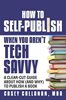 How to Self-Publish When You Aren't Tech Savvy: A Clear-Cut Guide about How (and Why) to Publish a Book