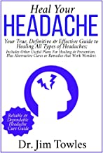 Heal Your Headache: Your True, Definitive & Effective Guide to Healing All Type of Headaches; Includes Other Useful Plans for Healing & Prevention, Plus ... Cures or Remedies that Work Wonders