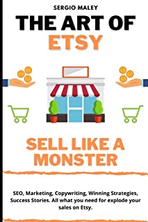 The Art Of Etsy. Sell like a Monster.: SEO, Marketing, Copywriting, Winning Strategies, Success Stories. All what you need...