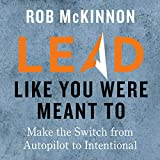 Lead Like You Were Meant To: Make the Switch from Autopilot to Intentional...