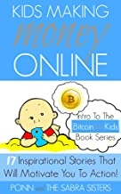 [Bitcoin Beginner for Kids Trilogy - The Primer] Kids Making Money Online - 17 Inspirational Bitcoin Stories That Will Motivate You To Action!