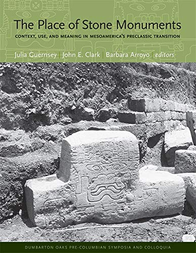 The Place of Stone Monuments: Context, Use, and Meaning in Mesoamerica's Preclassic Transition (Dumbarton Oaks Pre-Columbian Symposia and Colloquia)