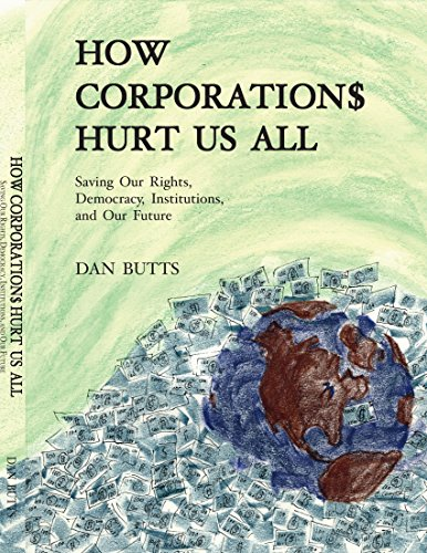 How Corporations Hurt Us All- Saving Our Rights, Democracy, Institutions and Our Future