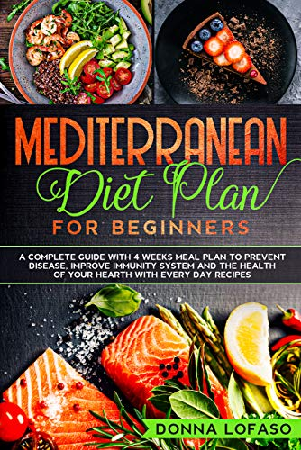 Mediterranean Diet Plan for Beginners: A Complete Guide with 4 Weeks Meal Plan to Prevent Disease, Improve Immunity System and the Health of Your Hearth with Every Day Recipes