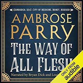 The Way of All Flesh                   By:                                                                                                                                 Ambrose Parry                               Narrated by:                                                                                                                                 Bryan Dick,                                                                                        Louise Brealey                      Length: 11 hrs and 45 mins     8 ratings     Overall 4.6