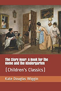 The Story Hour: A Book for the Home and the Kindergarten: (Children's Classics)