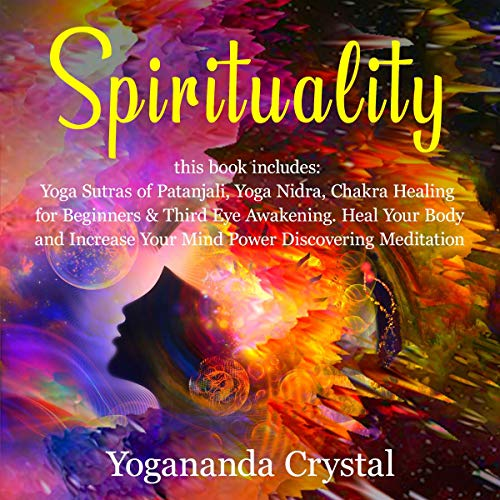 Spirituality: 4 books in 1: Yoga Sutras of Patanjali, Yoga Nidra, Chakra Healing for Beginners & Third Eye Awakening, Heal Your Body and Increase Your Mind Power Discovering Meditation