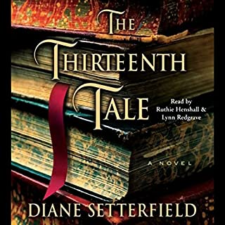 The Thirteenth Tale     A Novel              By:                                                                                                                                 Diane Setterfield                               Narrated by:                                                                                                                                 Ruthie Henshall,                                                                                        Lynn Redgrave                      Length: 7 hrs and 9 mins     211 ratings     Overall 4.1