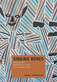 Singing Bones: Ancestral Creativity and Collaboration (Indigenous Music of Australia) by [Samuel Curkpatrick]
