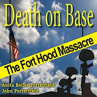 Death on Base: The Fort Hood Massacre     North Texas Crime and Criminal Justice Series              By:                                                                                                                                 Anita Belles Porterfield,                                                                                        John Porterfield                               Narrated by:                                                                                                                                 Roger Wood                      Length: 9 hrs and 6 mins     5 ratings     Overall 4.6