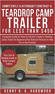 Competently&Affordably Construct a Teardrop Camp Trailer for Less than $450: Complete Guide onHow to CleverlyCreate a Teardrop Camp Trailer forBeginners;Plus Relevant Pictures toHelpYou in the Process