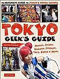Tokyo Geek's Guide: Manga, Anime, Gaming, Cosplay, Toys, Idols & More - The Ultimate Guide to Japan's Otaku Culture