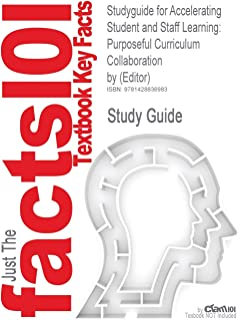 Studyguide for Accelerating Student and Staff Learning: Purposeful Curriculum Collaboration by (Editor), ISBN 9781412971454