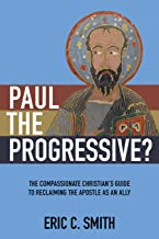 Paul the Progressive?: The Compassionate Christian's Guide to Reclaiming the Apostle as an Ally