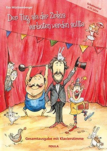 Der Tag, als der Zirkus verboten werden sollte: Ein zauberhaft witziges Zirkus-Musical für Kinder von 6 bis 10 Jahren mit schwungvoller und abwechslungsreicher Musik (Gesamtausgabe mit Klavierstimme)