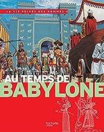 Au temps de Babylone - La Vie Privée des Hommes de Pierre Miquel