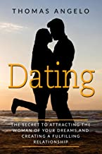 Dating: The Secret to Attracting the Woman of Your Dreams and Creating a Fulfilling Relationship