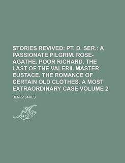 Stories Revived Volume 2; PT. D. Ser. a Passionate Pilgrim. Rose-Agathe. Poor Richard. the Last of the Valerii. Master Eus...