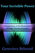 Your Invisible Power - A Presentation of the Mental Science of Judge Thomas Troward (How to Get What You Want using the Law of Universe, Law of Attraction, Law of Abundance)