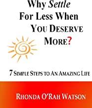 Why Settle For Less When YOU DESERVE MORE?: 7 Simple Steps to an Amazing Life