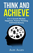 THINK AND ACHIEVE: 4-in-1 Growth Mindset, Happiness, Positive Thinking, Unlimited Memory (Brain Power, Growth Mindset, Happiness, Positive Thinking, Unlimited Memory, Mindfulness Book 1)