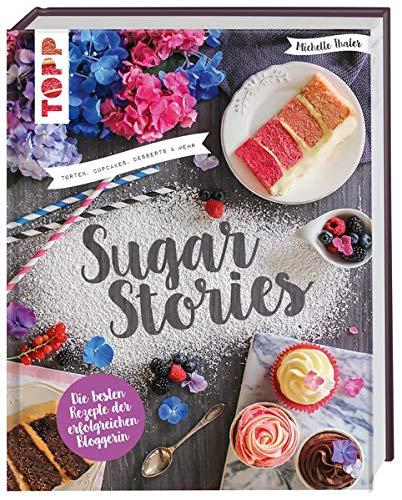 Sugar Stories: Torten, Cupcakes, Desserts und mehr. Die besten Rezepte der erfolgreichen Bloggerin