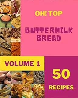 Oh! Top 50 Buttermilk Bread Recipes Volume 1: A Buttermilk Bread Cookbook You Won't be Able to Put Down