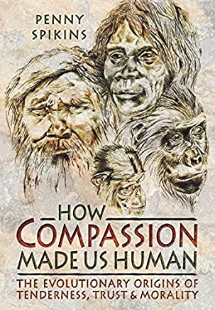 How Compassion Made us Human: An Archaeology of Stone Age Sentiment by Penelope Ann Spikins(2015-08-19)