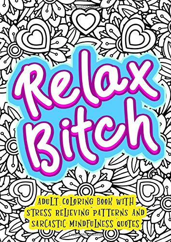 Relax Bitch - Adult Coloring Book With Stress Relieving Patterns And Sarcastic Mindfulness Quotes: Get Rid Of Anxiety And Relax (Gag Gifts, Funny Journals and Adult Coloring Books)