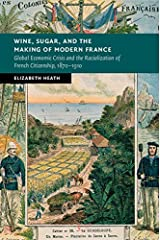 Wine, Sugar, and the Making of Modern France: Global Economic Crisis and the Racialization of French Citizenship, 1870–1910 (New Studies in European History) Kindle Edition