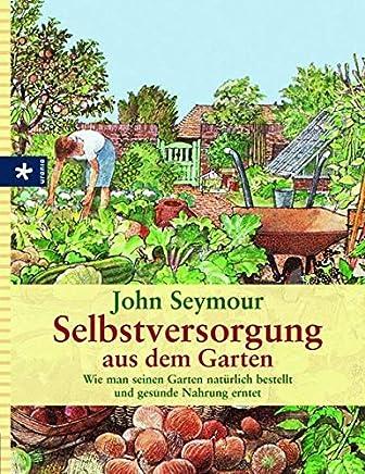 Selbstversorgung aus de Garten Wie an seinen Garten natürlich bestellt und gesunde Nahrung erntetJohn Seymour