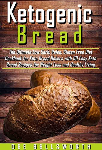 Ketogenic Bread: The Ultimate Low Carb, Paleo, Gluten Free Diet Cookbook for Keto Bread Bakers with 60 Easy Keto Bread Recipes for Weight Loss and Healthy Living