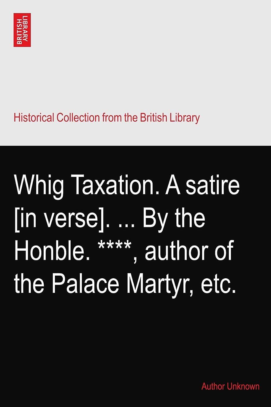 猟犬不利求めるWhig Taxation. A satire [in verse]. ... By the Honble. ****, author of the Palace Martyr, etc.
