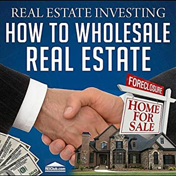 Real Estate Investing - How to Wholesale Real Estate