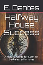 Halfway House Success: A Helpful Guide for Soon-to-be-Released Inmates (Halfway House, Leaving Prison)