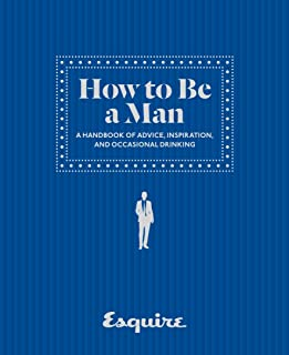 Esquire How to Be a Man: A Handbook of Advice, Inspiration, and Occasional Drinking
