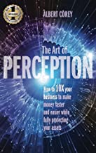 THE ART OF PERCEPTION: How to 10X Your Business to Make Money Faster and Easier While Fully Protecting Your Assets