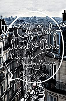 The Only Street in Paris: Life on the Rue des Martyrs by [Elaine Sciolino]