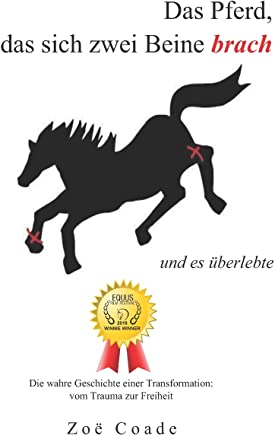 Das Pferd, das sich zwei Beine brach: und es uberlebte