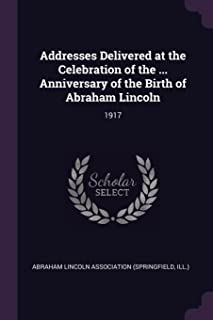 Addresses Delivered at the Celebration of the ... Anniversary of the Birth of Abraham Lincoln: 1917