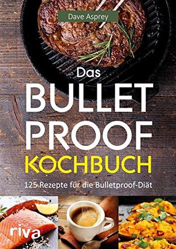 Das Bulletproof-Kochbuch: 125 Rezepte für die Bulletproof-Diät
