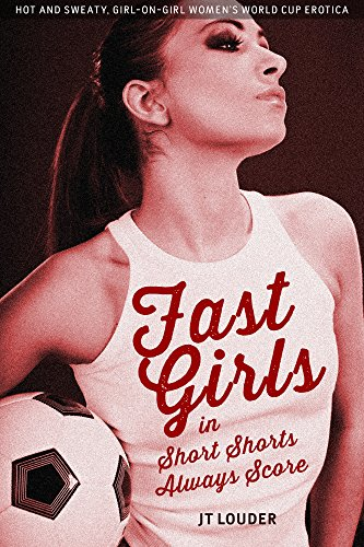Fast Girls in Short Shorts Always Score: Hot-and-Sweaty, Girl-on-Girl, Women's World Cup Erotica (English Edition)