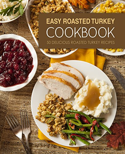 Easy Roasted Turkey Cookbook: 50 Delicious Roasted Turkey Recipes (2nd Edition) by [BookSumo Press]