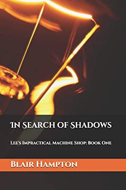 In Search of Shadows: Lee's Impractical Machine Shop: Volume One
