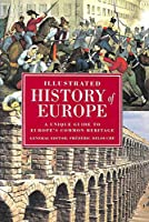 Illustrated History of Europe: A Unique Guide to Europe's Common Heritage