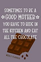 To Be A Good Mother - Weekly Planner: Chocolate Loving Mom Humor Quote Weekly Undated Planner & Organizer