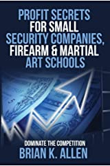 Profit Secrets for Small Security Companies, Firearm & Martial Art Schools: Dominate The Competition Kindle Edition