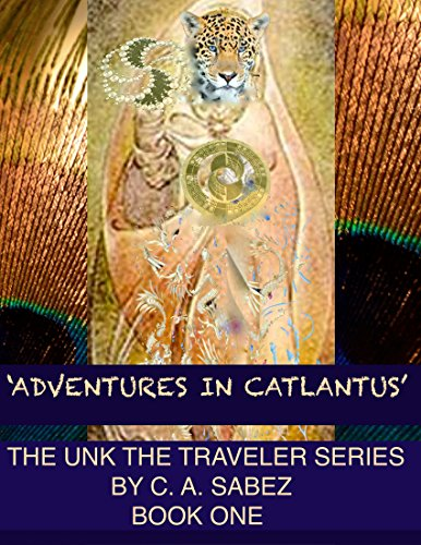 Adventures in Catlantus: Unk the Traveler 'Adventures in Catlantus' By C. A. Sabez© 2007 (English Edition)