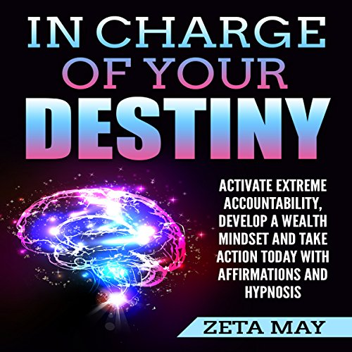 In Charge of Your Destiny: Activate Extreme Accountability, Develop a Wealth Mindset, and Take Action Today with Affirmations and Hypnosis audiobook cover art